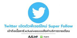 Twitter เปิดตัวฟีเจอร์ใหม่ Super Follow เข้าถึงเนื้อหาExclusiveแบบเสียค่าบริการรายเดือน