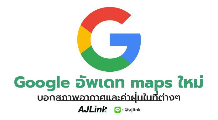 Google อัพเดท maps ใหม่ บอกสภาพอากาศและค่าฝุ่นในที่ต่างๆ